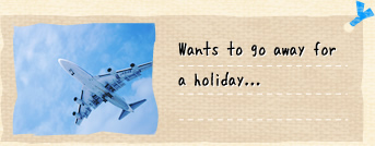 Wants to go away for a holiday...
